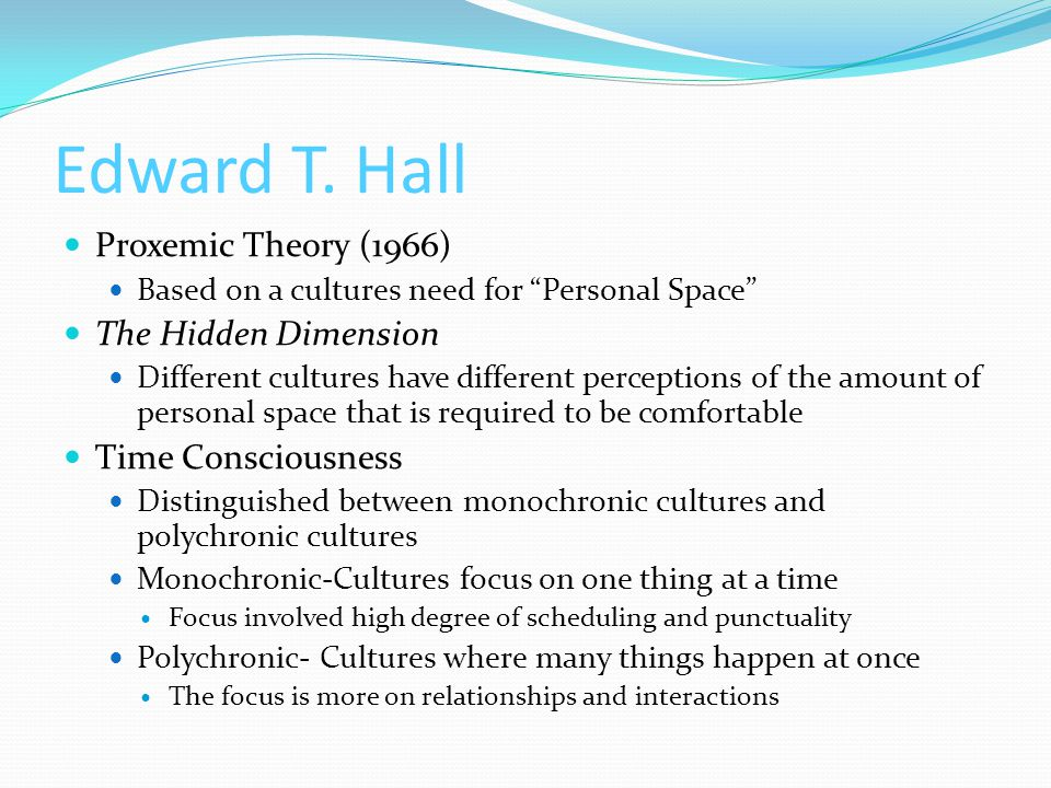 """Edward T. Hall Proxemic Theory (1966) Based on a cultures need for """"Personal Space"""" The Hidden Dimension Different cultures have different perceptions"""