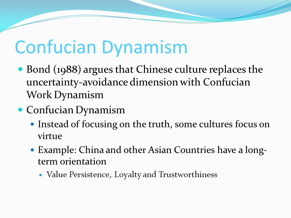 Confucian Dynamism Bond (1988) argues that Chinese culture replaces the uncertainty-avoidance dimension with Confucian Work Dynamism Confucian Dynamism Instead of focusing on the truth, some cultures focus on virtue Example: China and other Asian Countries have a long- term orientation Value Persistence, Loyalty and Trustworthiness