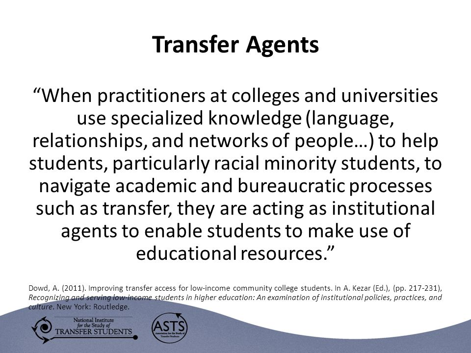 Transfer Agents When practitioners at colleges and universities use specialized knowledge (language, relationships, and networks of people…) to help students, particularly racial minority students, to navigate academic and bureaucratic processes such as transfer, they are acting as institutional agents to enable students to make use of educational resources. Dowd, A.