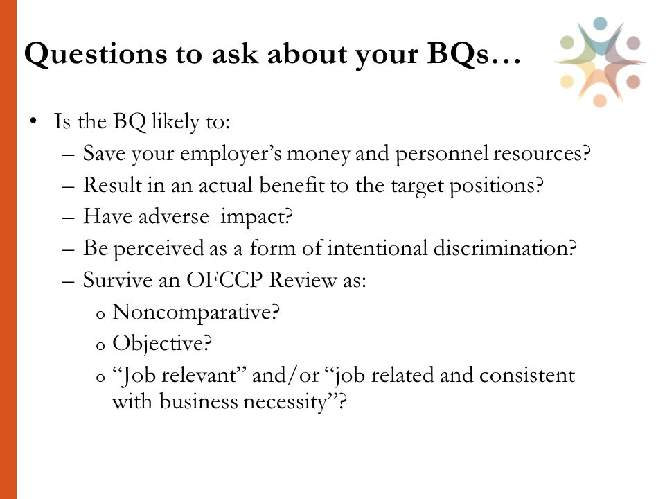 Questions to ask about your BQs… Is the BQ likely to: –Save your employer's money and personnel resources.