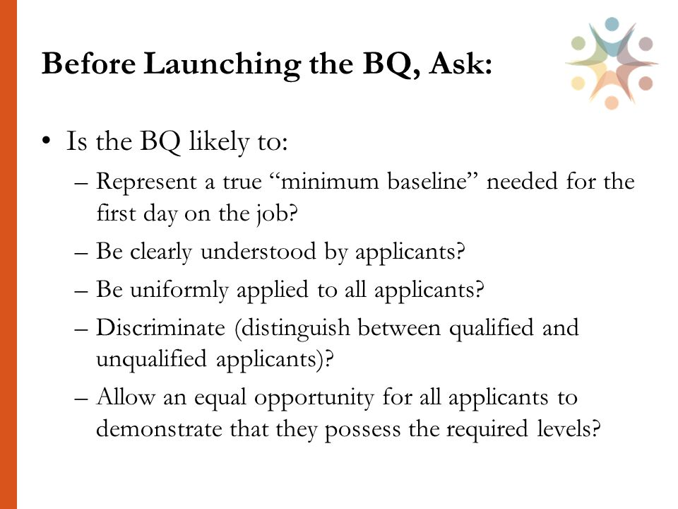 Before Launching the BQ, Ask: Is the BQ likely to: –Represent a true minimum baseline needed for the first day on the job.