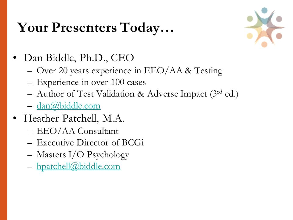 Your Presenters Today… Dan Biddle, Ph.D., CEO –Over 20 years experience in EEO/AA & Testing –Experience in over 100 cases –Author of Test Validation & Adverse Impact (3 rd ed.) –dan@biddle.comdan@biddle.com Heather Patchell, M.A.