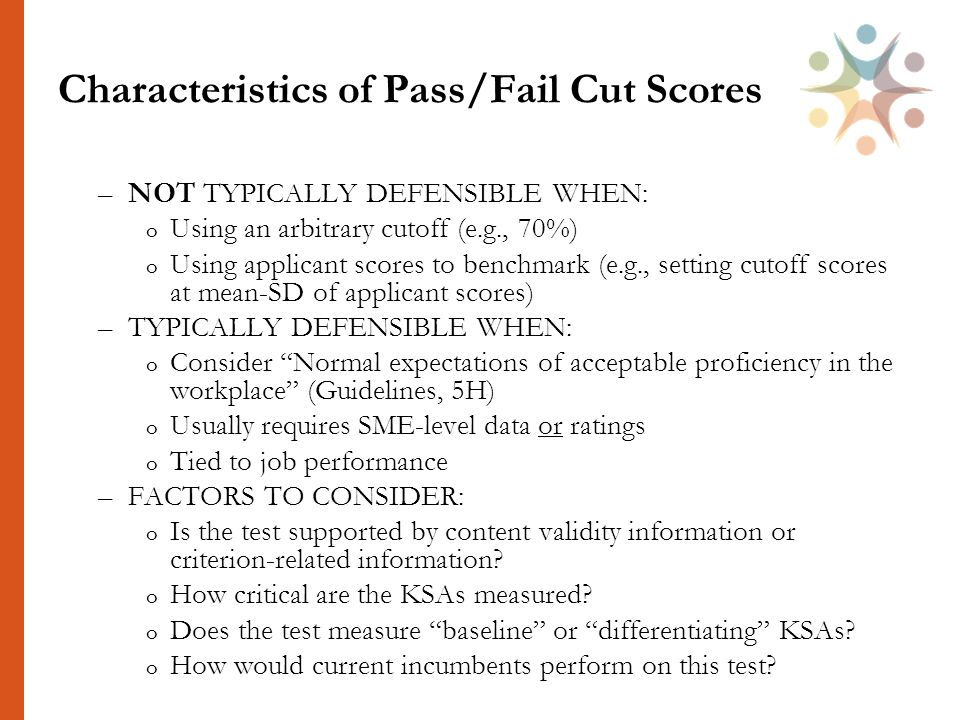 Characteristics of Pass/Fail Cut Scores –NOT TYPICALLY DEFENSIBLE WHEN: o Using an arbitrary cutoff (e.g., 70%) o Using applicant scores to benchmark (e.g., setting cutoff scores at mean-SD of applicant scores) –TYPICALLY DEFENSIBLE WHEN: o Consider Normal expectations of acceptable proficiency in the workplace (Guidelines, 5H) o Usually requires SME-level data or ratings o Tied to job performance –FACTORS TO CONSIDER: o Is the test supported by content validity information or criterion-related information.