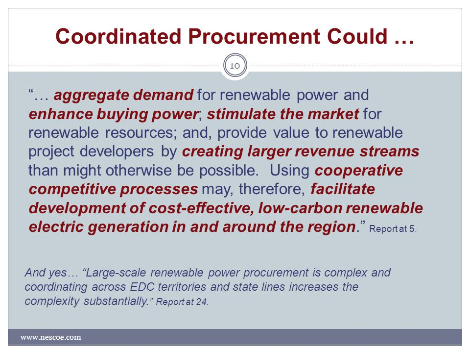Coordinated Procurement Could … www.nescoe.com 10 … aggregate demand for renewable power and enhance buying power; stimulate the market for renewable resources; and, provide value to renewable project developers by creating larger revenue streams than might otherwise be possible.