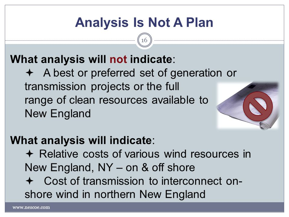 Analysis Is Not A Plan www.nescoe.com 16 What analysis will not indicate:  A best or preferred set of generation or transmission projects or the full range of clean resources available to New England What analysis will indicate:  Relative costs of various wind resources in New England, NY – on & off shore  Cost of transmission to interconnect on- shore wind in northern New England