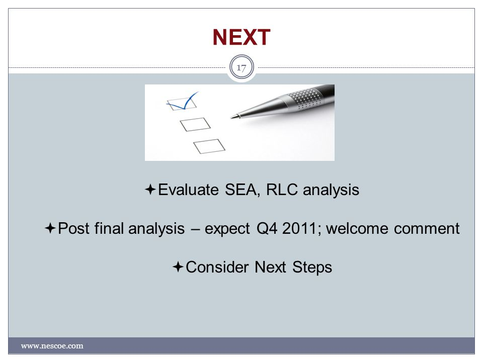 NEXT www.nescoe.com 17  Evaluate SEA, RLC analysis  Post final analysis – expect Q4 2011; welcome comment  Consider Next Steps
