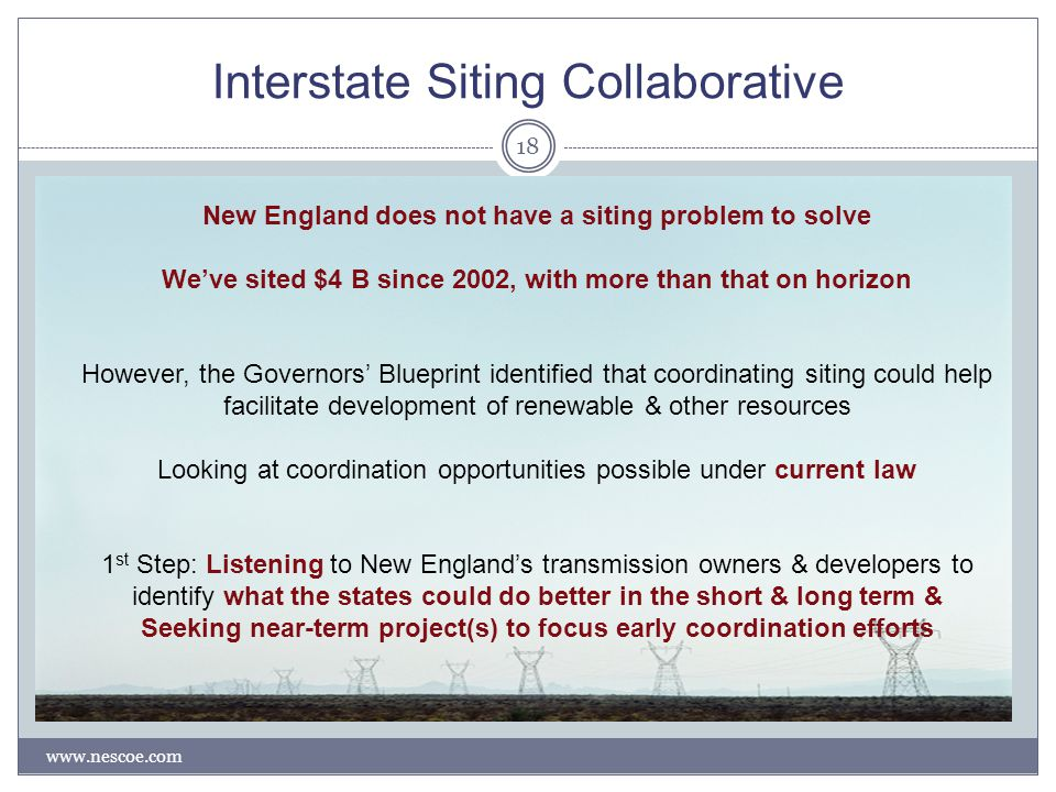 Interstate Siting Collaborative www.nescoe.com 18 New England does not have a siting problem to solve We've sited $4 B since 2002, with more than that on horizon However, the Governors' Blueprint identified that coordinating siting could help facilitate development of renewable & other resources Looking at coordination opportunities possible under current law 1 st Step: Listening to New England's transmission owners & developers to identify what the states could do better in the short & long term & Seeking near-term project(s) to focus early coordination efforts