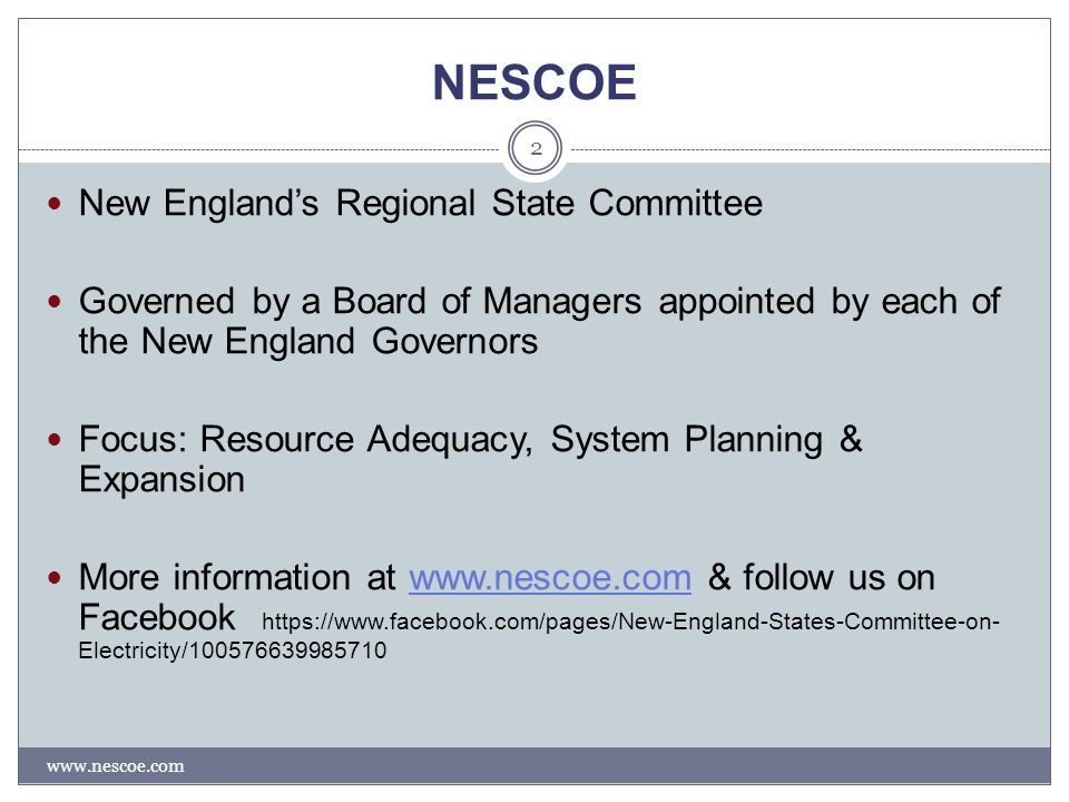 NESCOE www.nescoe.com 2 New England's Regional State Committee Governed by a Board of Managers appointed by each of the New England Governors Focus: Resource Adequacy, System Planning & Expansion More information at www.nescoe.com & follow us on Facebook https://www.facebook.com/pages/New-England-States-Committee-on- Electricity/100576639985710www.nescoe.com
