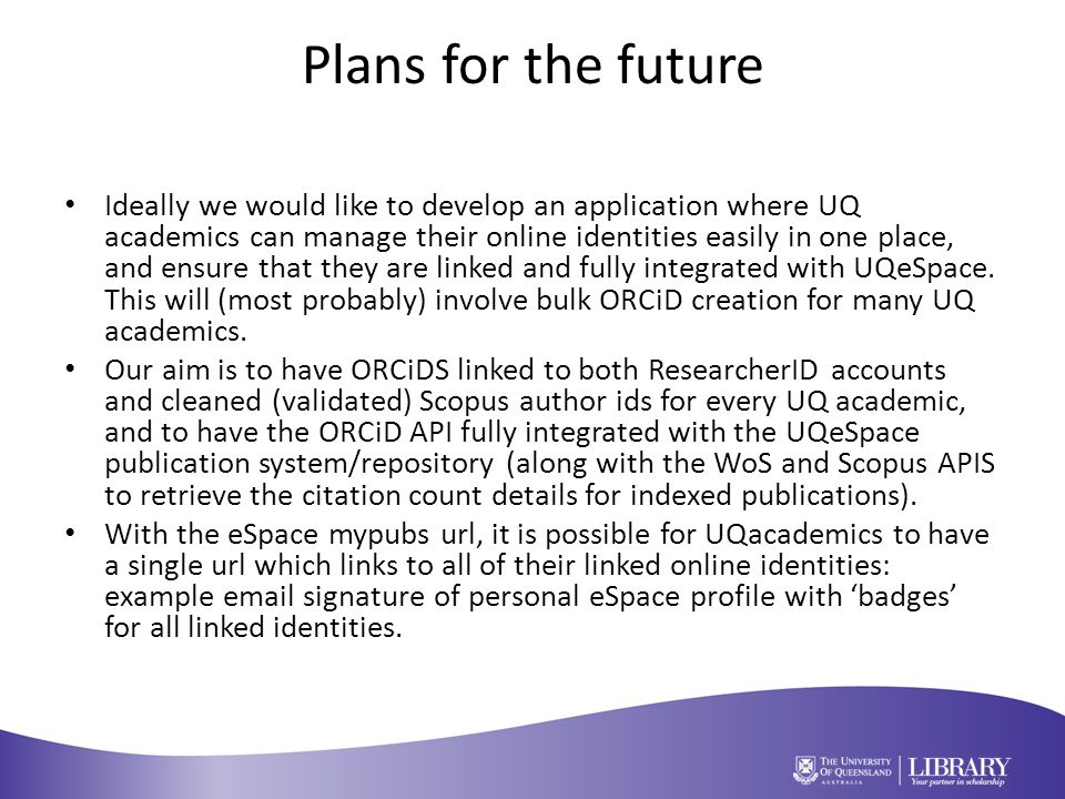 Plans for the future Ideally we would like to develop an application where UQ academics can manage their online identities easily in one place, and ensure that they are linked and fully integrated with UQeSpace.