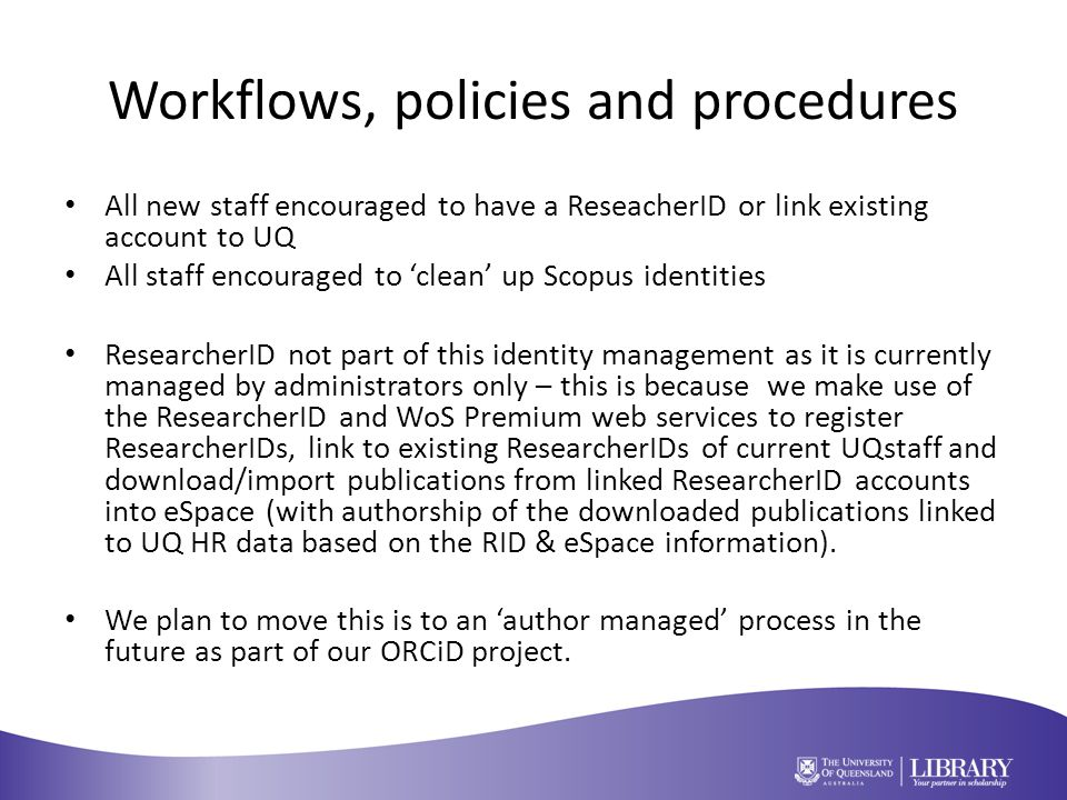 Workflows, policies and procedures All new staff encouraged to have a ReseacherID or link existing account to UQ All staff encouraged to 'clean' up Scopus identities ResearcherID not part of this identity management as it is currently managed by administrators only – this is because we make use of the ResearcherID and WoS Premium web services to register ResearcherIDs, link to existing ResearcherIDs of current UQstaff and download/import publications from linked ResearcherID accounts into eSpace (with authorship of the downloaded publications linked to UQ HR data based on the RID & eSpace information).
