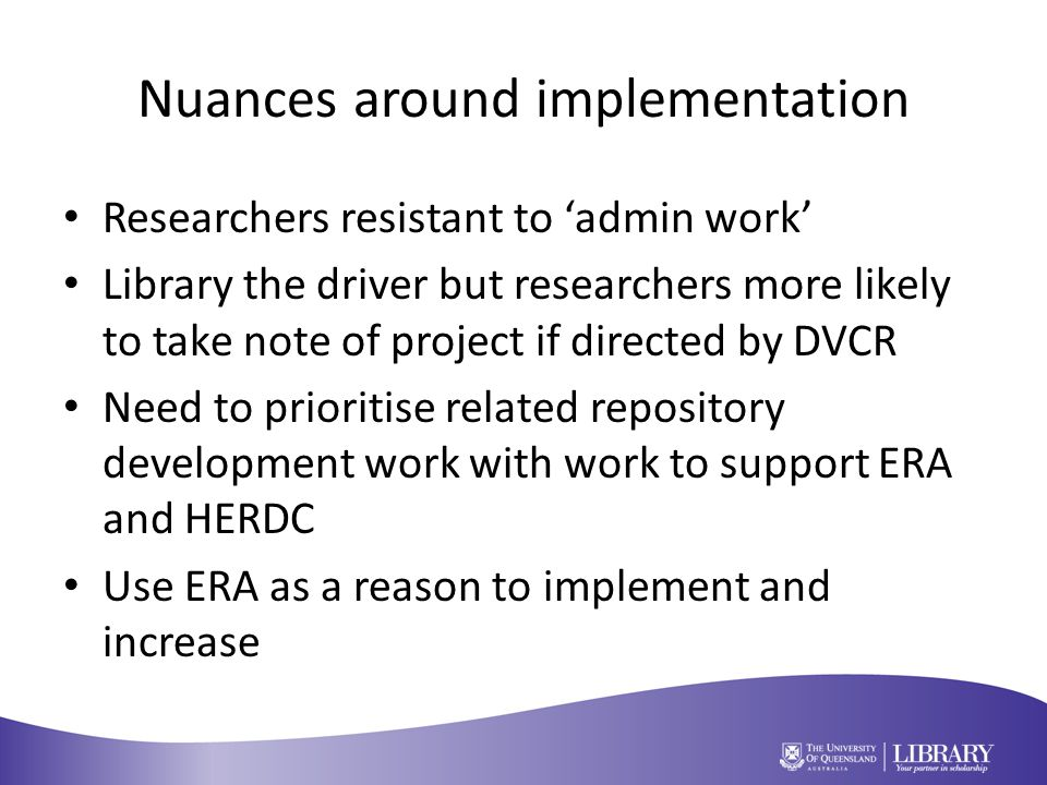 Nuances around implementation Researchers resistant to 'admin work' Library the driver but researchers more likely to take note of project if directed by DVCR Need to prioritise related repository development work with work to support ERA and HERDC Use ERA as a reason to implement and increase