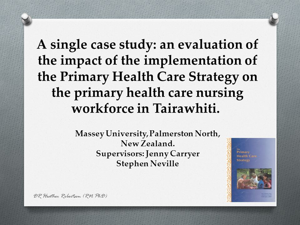 DR Heather Robertson (RN PhD) A single case study: an evaluation of the impact of the implementation of the Primary Health Care Strategy on the primary health care nursing workforce in Tairawhiti.
