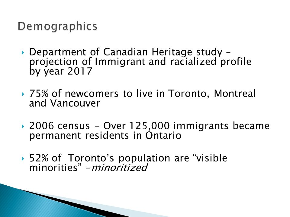  Department of Canadian Heritage study – projection of Immigrant and racialized profile by year 2017  75% of newcomers to live in Toronto, Montreal