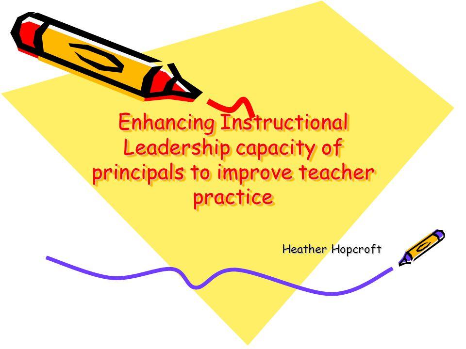 Enhancing Instructional Leadership capacity of principals to improve teacher practice Heather Hopcroft