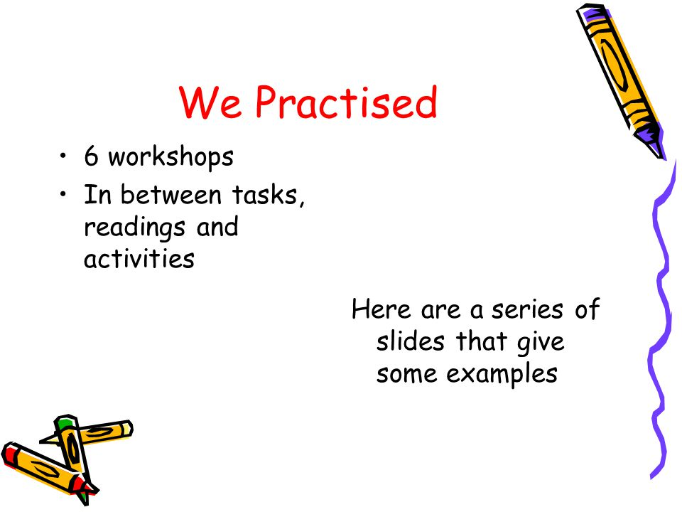 We Practised 6 workshops In between tasks, readings and activities Here are a series of slides that give some examples