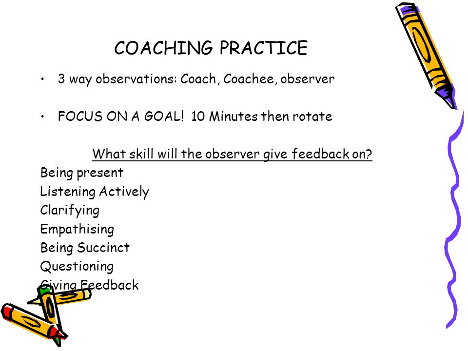 COACHING PRACTICE 3 way observations: Coach, Coachee, observer FOCUS ON A GOAL! 10 Minutes then rotate What skill will the observer give feedback on?