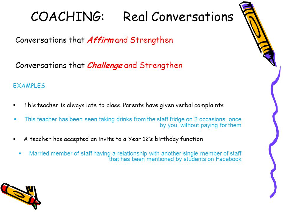 COACHING: Real Conversations Conversations that Affirm and Strengthen Conversations that Challenge and Strengthen EXAMPLES  This teacher is always late to class.