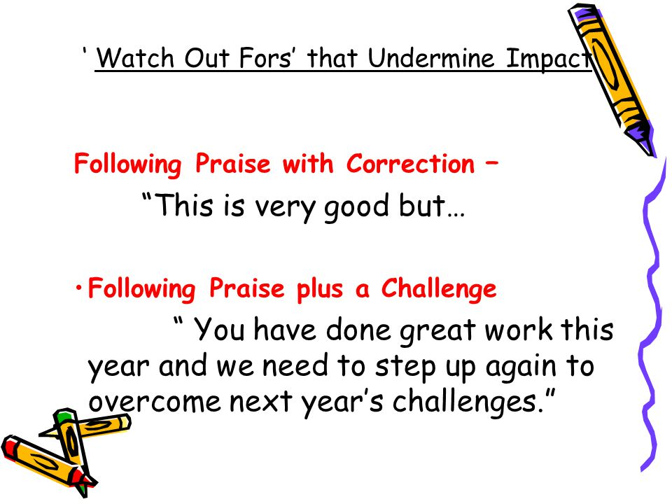' Watch Out Fors' that Undermine Impact Following Praise with Correction – This is very good but… Following Praise plus a Challenge You have done great work this year and we need to step up again to overcome next year's challenges.