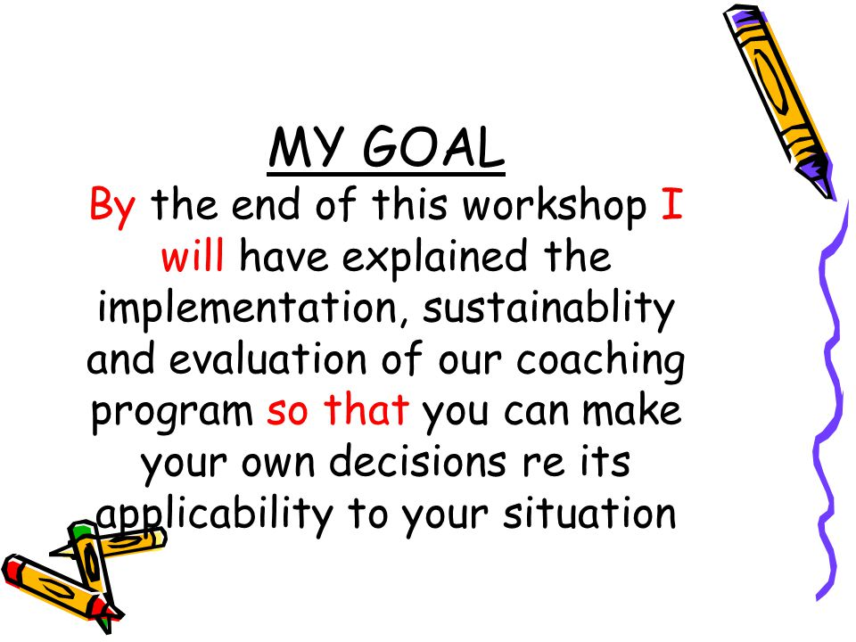 MY GOAL By the end of this workshop I will have explained the implementation, sustainablity and evaluation of our coaching program so that you can make your own decisions re its applicability to your situation