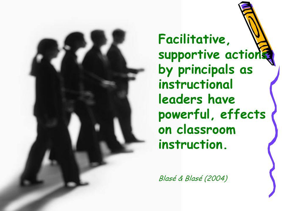 Facilitative, supportive actions by principals as instructional leaders have powerful, effects on classroom instruction.