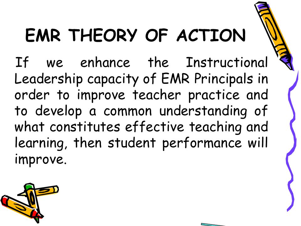 EMR THEORY OF ACTION If we enhance the Instructional Leadership capacity of EMR Principals in order to improve teacher practice and to develop a common understanding of what constitutes effective teaching and learning, then student performance will improve.