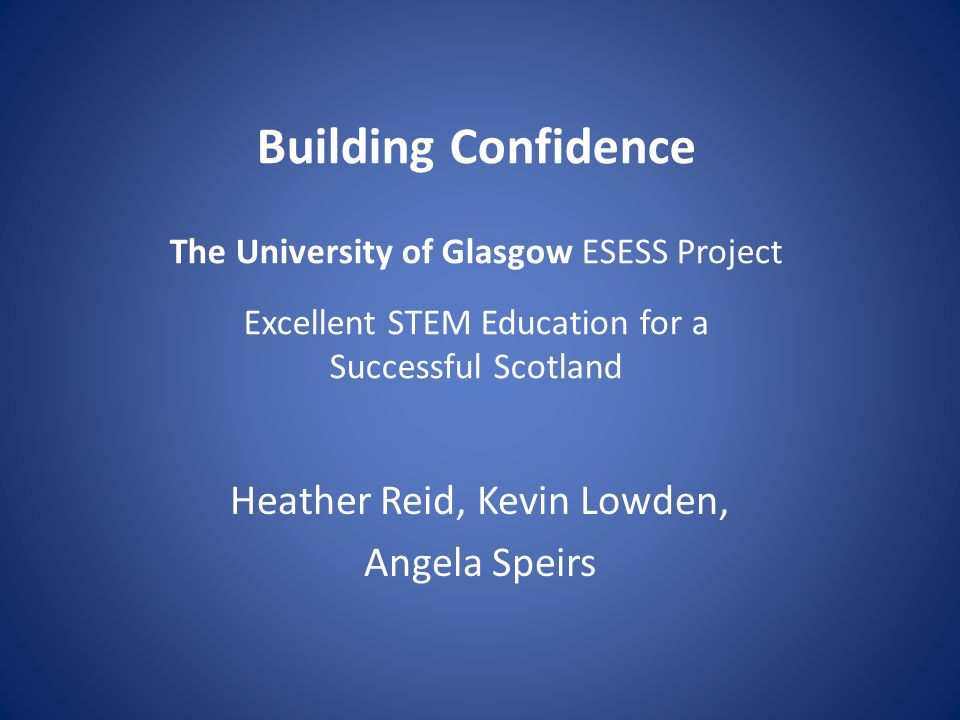 Building Confidence The University of Glasgow ESESS Project Excellent STEM Education for a Successful Scotland Heather Reid, Kevin Lowden, Angela Speirs