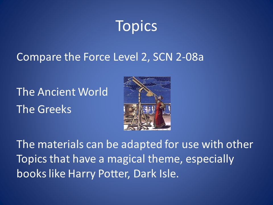Topics Compare the Force Level 2, SCN 2-08a The Ancient World The Greeks The materials can be adapted for use with other Topics that have a magical theme, especially books like Harry Potter, Dark Isle.