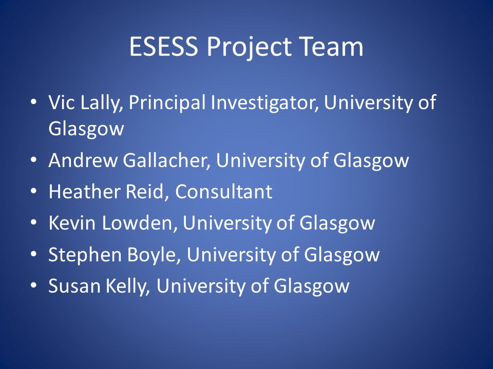 ESESS Project Team Vic Lally, Principal Investigator, University of Glasgow Andrew Gallacher, University of Glasgow Heather Reid, Consultant Kevin Lowden, University of Glasgow Stephen Boyle, University of Glasgow Susan Kelly, University of Glasgow