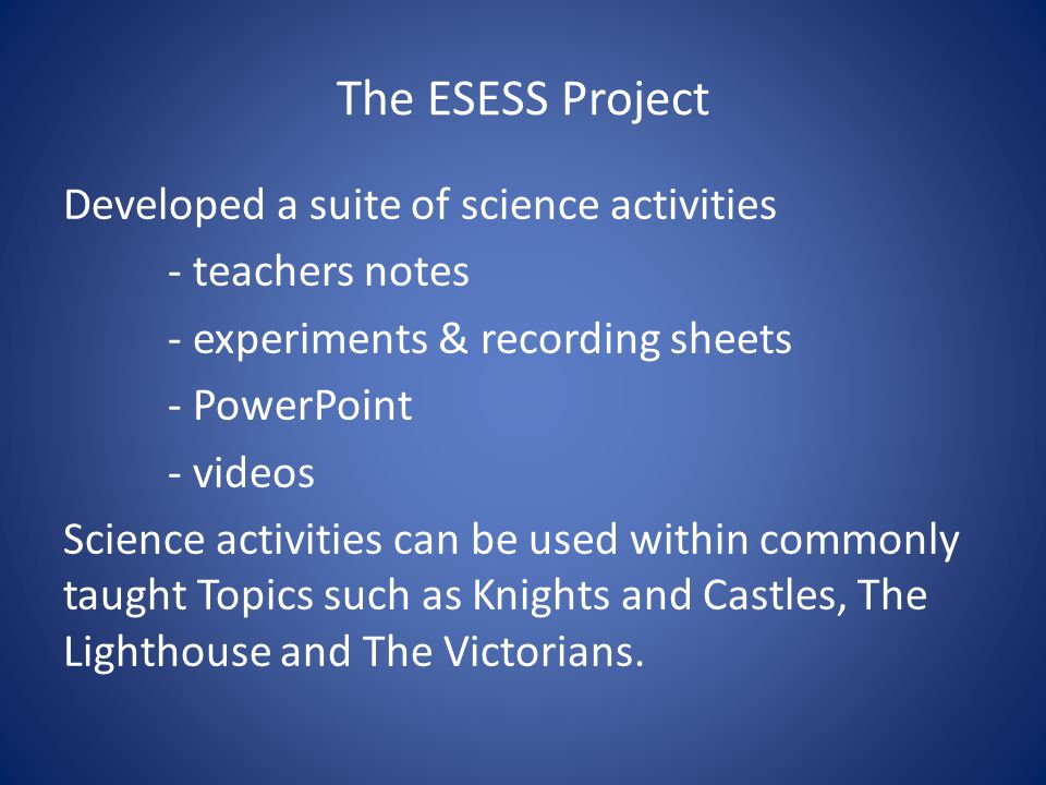 The ESESS Project Developed a suite of science activities - teachers notes - experiments & recording sheets - PowerPoint - videos Science activities can be used within commonly taught Topics such as Knights and Castles, The Lighthouse and The Victorians.