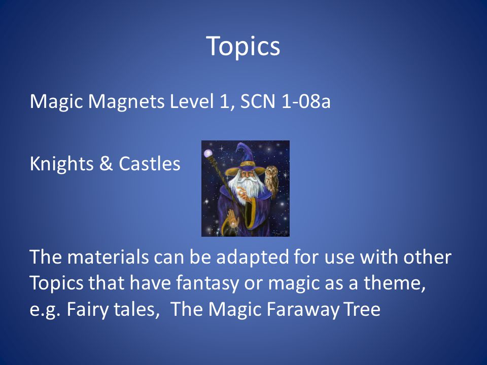 Topics Magic Magnets Level 1, SCN 1-08a Knights & Castles The materials can be adapted for use with other Topics that have fantasy or magic as a theme, e.g.
