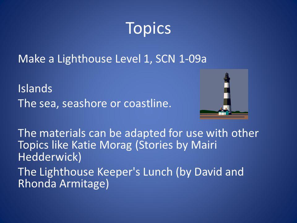 Topics Make a Lighthouse Level 1, SCN 1-09a Islands The sea, seashore or coastline.