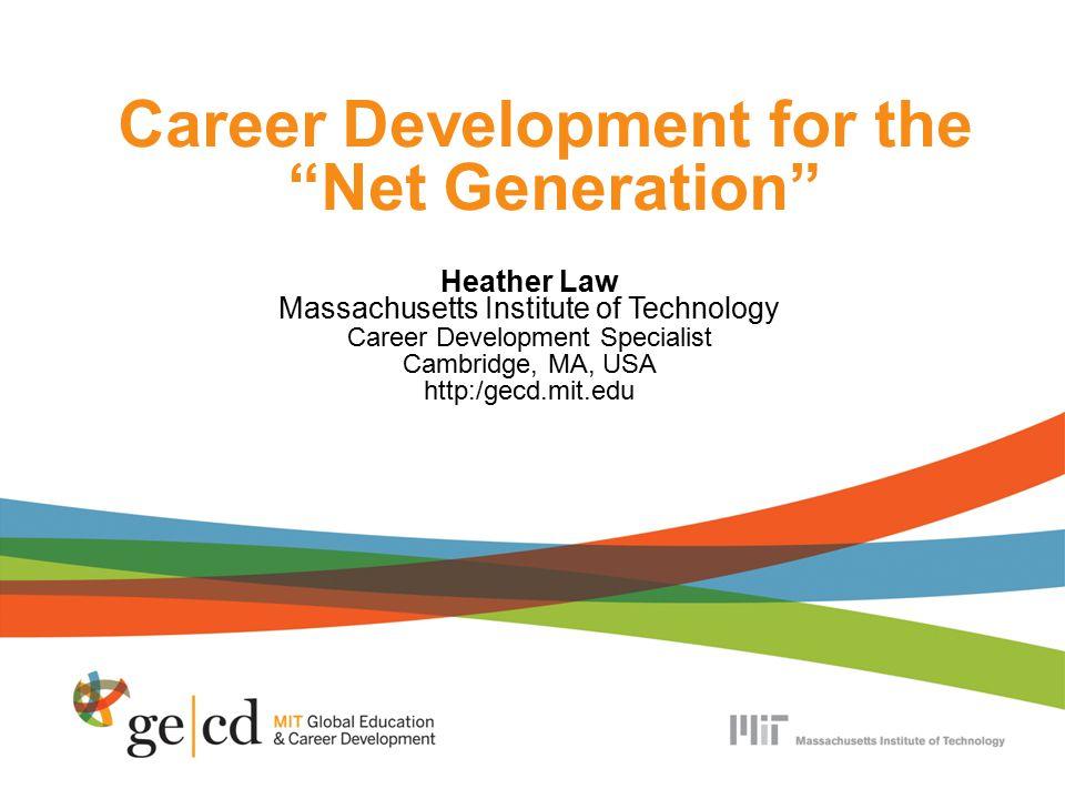Career Development for the Net Generation Heather Law Massachusetts Institute of Technology Career Development Specialist Cambridge, MA, USA http:/gecd.mit.edu