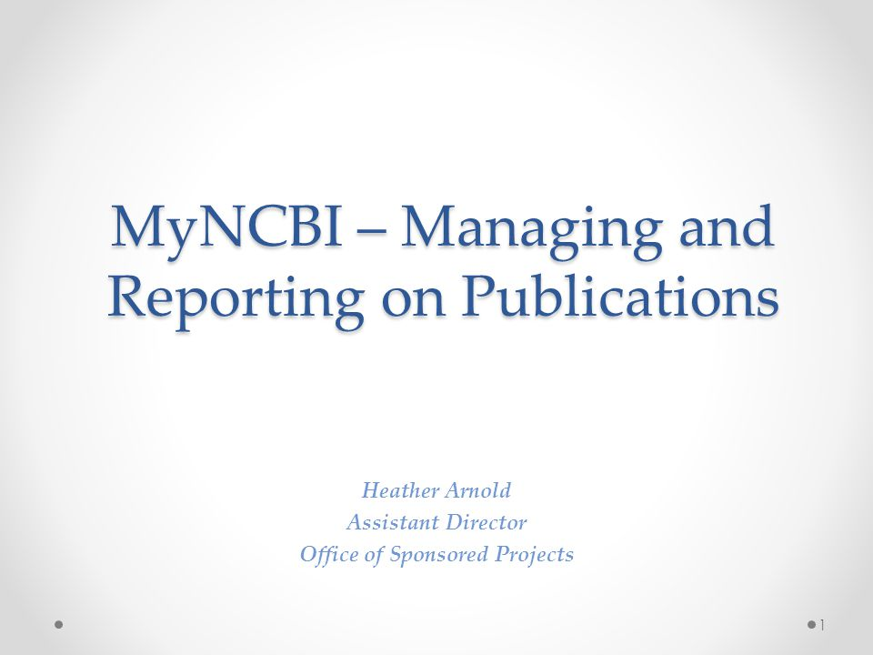MyNCBI – Managing and Reporting on Publications Heather Arnold Assistant Director Office of Sponsored Projects 1