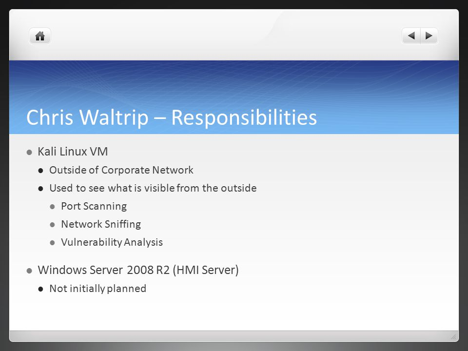 Chris Waltrip – Responsibilities Kali Linux VM Outside of Corporate Network Used to see what is visible from the outside Port Scanning Network Sniffing Vulnerability Analysis Windows Server 2008 R2 (HMI Server) Not initially planned