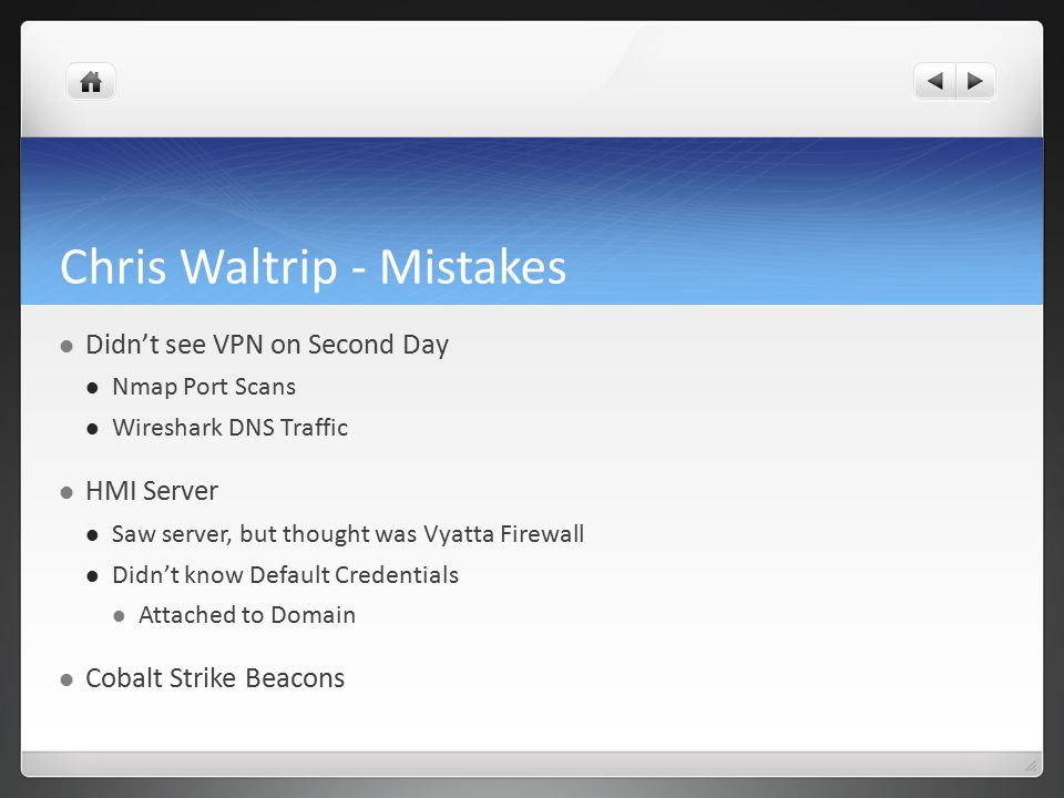Chris Waltrip - Mistakes Didn't see VPN on Second Day Nmap Port Scans Wireshark DNS Traffic HMI Server Saw server, but thought was Vyatta Firewall Didn't know Default Credentials Attached to Domain Cobalt Strike Beacons