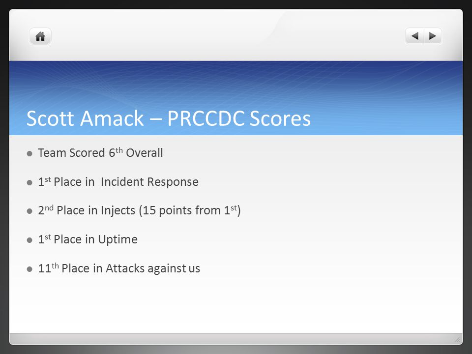 Scott Amack – PRCCDC Scores Team Scored 6 th Overall 1 st Place in Incident Response 2 nd Place in Injects (15 points from 1 st ) 1 st Place in Uptime 11 th Place in Attacks against us
