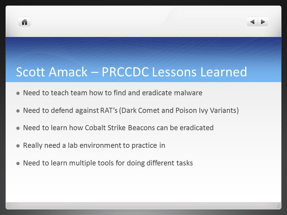 Scott Amack – PRCCDC Lessons Learned Need to teach team how to find and eradicate malware Need to defend against RAT's (Dark Comet and Poison Ivy Vari