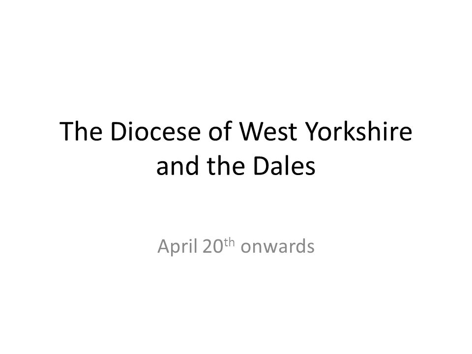 The Diocese of West Yorkshire and the Dales April 20 th onwards