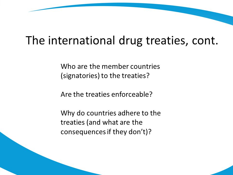 The international drug treaties, cont.Who are the member countries (signatories) to the treaties.
