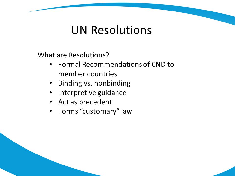 UN Resolutions What are Resolutions.Formal Recommendations of CND to member countries Binding vs.