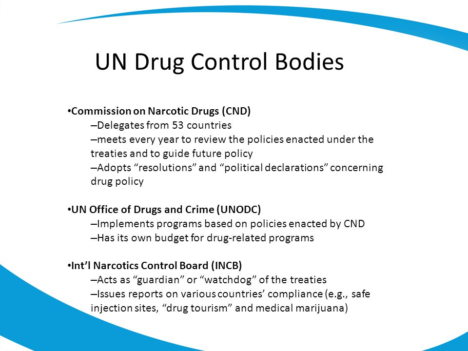 UN Drug Control Bodies Commission on Narcotic Drugs (CND) – Delegates from 53 countries – meets every year to review the policies enacted under the treaties and to guide future policy – Adopts resolutions and political declarations concerning drug policy UN Office of Drugs and Crime (UNODC) – Implements programs based on policies enacted by CND – Has its own budget for drug-related programs Int'l Narcotics Control Board (INCB) – Acts as guardian or watchdog of the treaties – Issues reports on various countries' compliance (e.g., safe injection sites, drug tourism and medical marijuana)