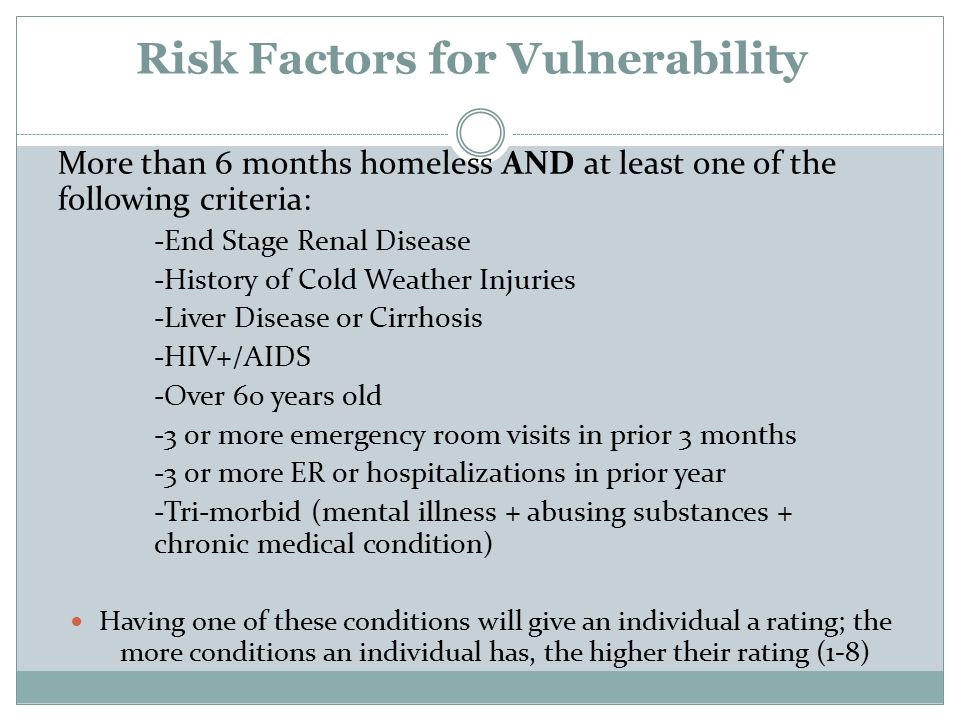 Risk Factors for Vulnerability More than 6 months homeless AND at least one of the following criteria: -End Stage Renal Disease -History of Cold Weather Injuries -Liver Disease or Cirrhosis -HIV+/AIDS -Over 60 years old -3 or more emergency room visits in prior 3 months -3 or more ER or hospitalizations in prior year -Tri-morbid (mental illness + abusing substances + chronic medical condition) Having one of these conditions will give an individual a rating; the more conditions an individual has, the higher their rating (1-8)