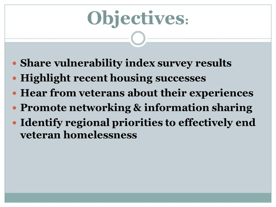 Objectives : Share vulnerability index survey results Highlight recent housing successes Hear from veterans about their experiences Promote networking & information sharing Identify regional priorities to effectively end veteran homelessness
