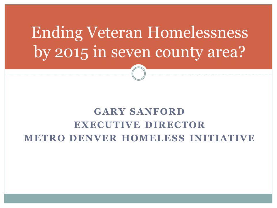 GARY SANFORD EXECUTIVE DIRECTOR METRO DENVER HOMELESS INITIATIVE Ending Veteran Homelessness by 2015 in seven county area?