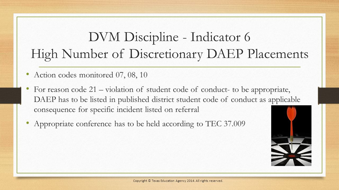 DVM Discipline - Indicator 6 High Number of Discretionary DAEP Placements Action codes monitored 07, 08, 10 For reason code 21 – violation of student code of conduct- to be appropriate, DAEP has to be listed in published district student code of conduct as applicable consequence for specific incident listed on referral Appropriate conference has to be held according to TEC 37.009 Copyright © Texas Education Agency 2014.