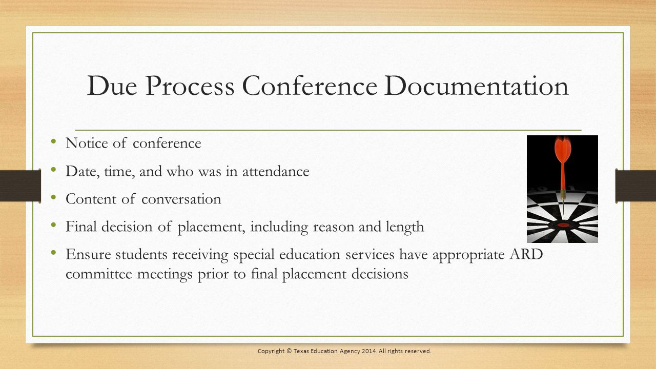 Due Process Conference Documentation Notice of conference Date, time, and who was in attendance Content of conversation Final decision of placement, including reason and length Ensure students receiving special education services have appropriate ARD committee meetings prior to final placement decisions Copyright © Texas Education Agency 2014.
