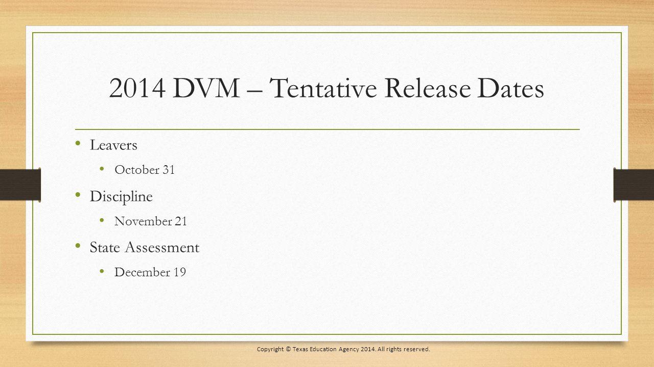 2014 DVM – Tentative Release Dates Leavers October 31 Discipline November 21 State Assessment December 19 Copyright © Texas Education Agency 2014.