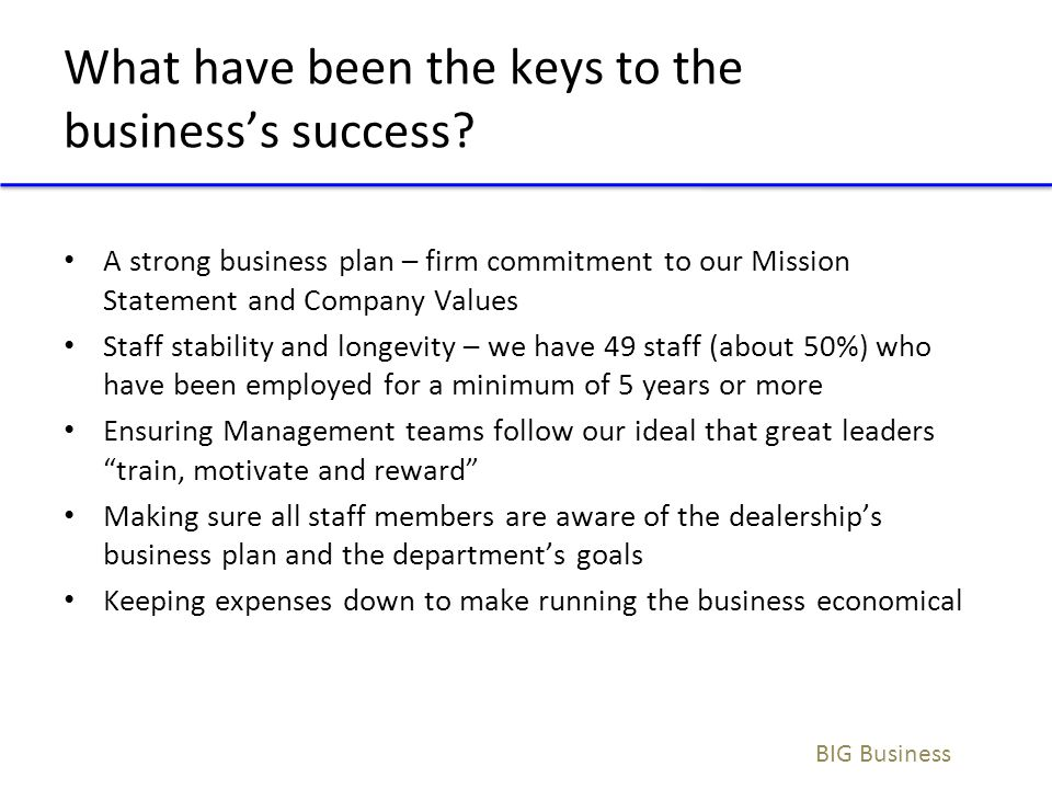 What have been the keys to the business's success? A strong business plan – firm commitment to our Mission Statement and Company Values Staff stabilit