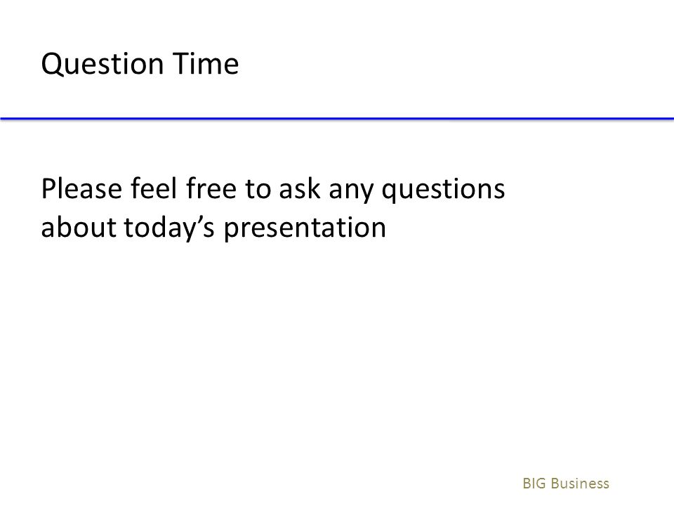 Question Time BIG Business Please feel free to ask any questions about today's presentation