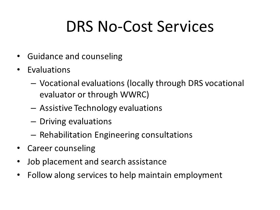 DRS No-Cost Services Guidance and counseling Evaluations – Vocational evaluations (locally through DRS vocational evaluator or through WWRC) – Assistive Technology evaluations – Driving evaluations – Rehabilitation Engineering consultations Career counseling Job placement and search assistance Follow along services to help maintain employment